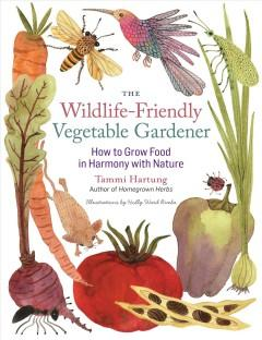 'The Wildlife-Friendly Vegetable Gardener: How to Grow Food in Harmony with Nature' by Tammi Hartung