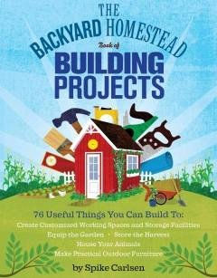 'The Backyard Homestead Book of Building Projects: 76 Useful Things You Can Build to Create Customized Working Spaces and Storage Facilities, Equip the Garden, Store the Harvest, House Your Animals, and Make Practical Outdoor Furniture' by Spike Carlsen