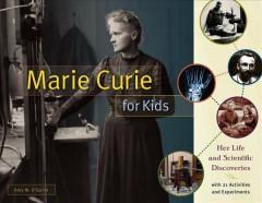 MARIE CURIE FOR KIDS : HER LIFE AND SCIENTIFIC DISCOVERIES WITH 21 ACTIVITIES AND EXPERIMENTS