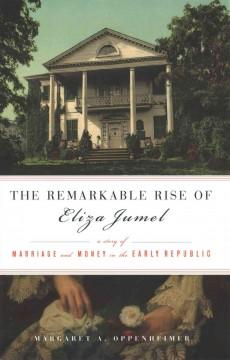 THE REMARKABLE RISE OF ELIZA JUMEL : A STORY OF MARRIAGE AND MONEY IN THE EARLY REPUBLIC