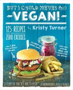 Cover: 'But I Could Never Go Vegan!: 125 Recipes That Prove You Can Live Without Cheese, It's Not All Rabbit Food, and Your Friends Will Still Come Over for Dinner'