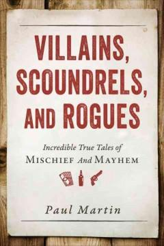 'Villains, Scoundrels, and Rogues: Incredible True Tales of Mischief and Mayhem' by Paul Martin
