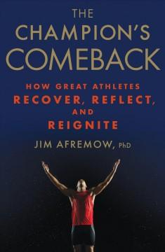 THE CHAMPION'S COMEBACK : HOW GREAT ATHLETES RECOVER REFLECT AND REIGNITE