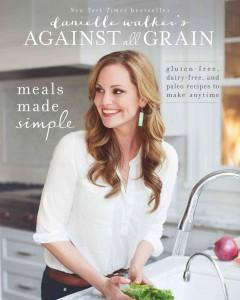 'Danielle Walker's Against All Grain: Meals Made Simple: Gluten-Free, Dairy-Free, and Paleo Recipes to Make Anytime' by Danielle Walker