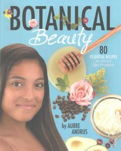 BOTANICAL BEAUTY : 80 ESSENTIAL RECIPES FOR NATURAL SPA PRODUCTS