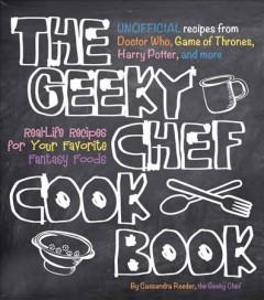 'The Geeky Chef Cookbook: Real-Life Recipes for Your Favorite Fantasy Foods - Unofficial Recipes from Doctor Who, Game of Thrones, Harry Potter, and more' by Cassandra Reeder