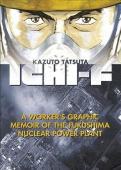ICHI-F : A WORKER'S GRAPHIC MEMOIR OF THE FUKUSHIMA NUCLEAR POWER PLANT