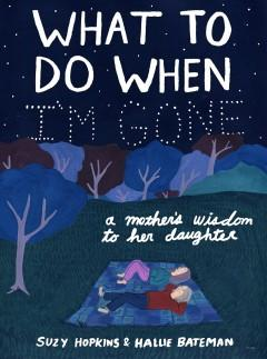 'What to Do When I'm Gone: A Mother's Wisdom to Her Daughter'  by  Suzy Hopkins,  Hallie Bateman