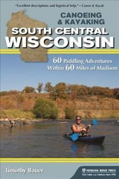 CANOEING  KAYAKING SOUTH CENTRAL WISCONSIN : 60 PADDLING ADVENTURES WITHIN 60 MILES OF MADISON