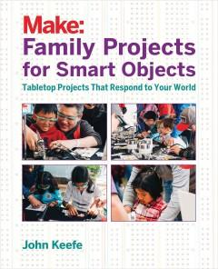 MAKE : FAMILY PROJECTS FOR SMART OBJECTS : TABLETOP PROJECTS THAT RESPOND TO YOUR WORLD