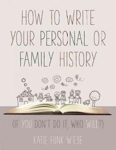 HOW TO WRITE YOUR PERSONAL OR FAMILY HISTORY : IF YOU DON'T DO IT WHO WILL