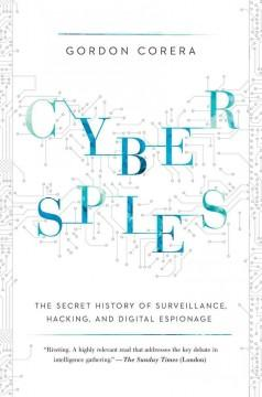 CYBERSPIES : THE SECRET HISTORY OF SURVEILLANCE HACKING AND DIGITAL ESPIONAGE