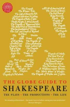 THE GLOBE GUIDE TO SHAKESPEARE : THE PLAYS THE PRODUCTIONS THE LIFE