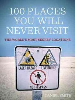 Cover: '100 Places You Will Never Visit: The World's Most Secret Locations'