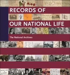 RECORDS OF OUR NATIONAL LIFE : AMERICAN HISTORY AT THE NATIONAL ARCHIVES