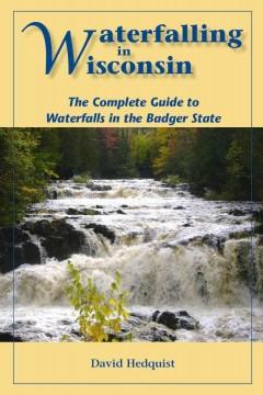 WATERFALLING IN WISCONSIN : THE COMPLETE GUIDE TO WATERFALLS IN THE BADGER STATE