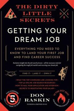 THE DIRTY LITTLE SECRETS OF GETTING YOUR DREAM JOB : EVERYTHING YOU NEED TO KNOW TO LAND YOUR FIRST