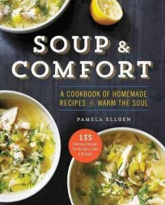 'Soup & Comfort: A Cookbook of Homemade Recipes to Warm the Soul'  by  Pamela Ellgen